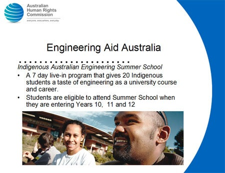 Engineering Aid Australia. Indigenous Australian Engineering Summer School. A 7 day live-in program that gives 20 Indigenous students a taste of engineering as a university course and career. Students are eligible to attend Summer School when they are entering Years 10,  11 and 12.