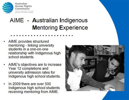 AIME - Australian Indigenous Mentoring Experience. AIME provides structured mentoring - linking university students in a one-on-one relationship with Indigenous high school students. AIME's objectives are to increase Year 12 completions and university admission rates for Indigenous high school students. In 2009 there are over 500 Indigenous high school students receiving mentoring from AIME.