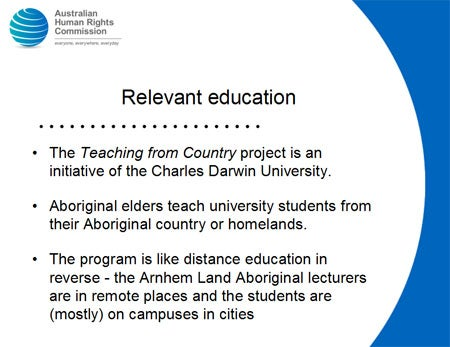 Relevant education. The Teaching from Country project is an initiative of the Charles Darwin University. Aboriginal elders teach university students from their Aboriginal country or homelands. The program is like distance education in reverse - the Arnhem Land Aboriginal lecturers are in remote places and the students are (mostly) on campuses in cities.