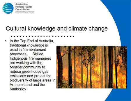Cultural knowledge and climate change. In the Top End of Australia, traditional knowledge is used in fire abatement processes. Skilled Indigenous fire managers are working with the broader community to reduce greenhouse gas emissions and protect the biodiversity of large areas in Arnhem Land and the Kimberley.