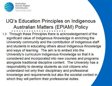UQ's Education Principles on Indigenous Australian Matters (EPIAM) Policy. 1.3   Through these Principles there is acknowledgement of the significant value of Indigenous Knowledge in enriching the University community and the contribution of Indigenous staff and students in educating others about Indigenous Knowledge and ways of learning.  The aim is to embed into the University's curriculum Indigenous Knowledge so that it is considered and incorporated into new courses and programs alongside traditional discipline content.  The University has a responsibility to develop students as civil citizens who understand not only their disciplinary and professional knowledge and requirements but also the societal context in which they will perform their professional duties.
