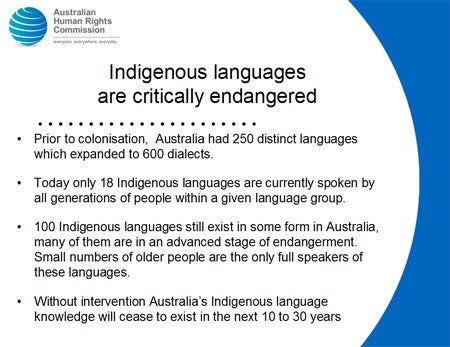 Indigenous languages are critically endangered. Prior to colonisation, Australia had 250 distinct languages which expanded to 600 dialects. Today only 18 Indigenous languages are currently spoken by all generations of people within a given language group. 100 Indigenous languages still exist in some form in Australia,  many of them are in an advanced stage of endangerment. Small numbers of older people are the only full speakers of these languages. Without intervention Australia's Indigenous language knowledge will cease to exist in the next 10 to 30 years.
