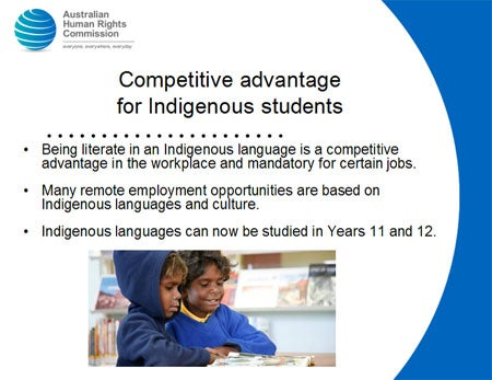 Competitive advantage for Indigenous students. Being literate in an Indigenous language is a competitive advantage in the workplace and mandatory for certain jobs. Many remote employment opportunities are based on Indigenous languages and culture. Indigenous languages can now be studied in Years 11 and 12.