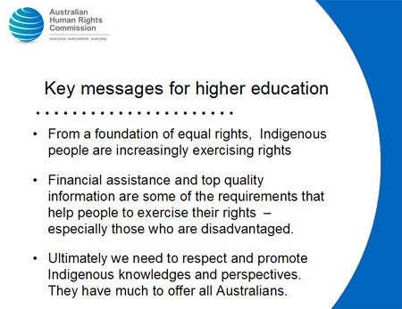 Key messages for higher education. From a foundation of equal rights, Indigenous people are increasingly exercising rights. Financial assistance and top quality information are some of the requirements that help people to exercise their rights – especially those who are disadvantaged. Ultimately we need to respect and promote Indigenous knowledges and perspectives. They have much to offer all Australians.