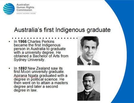 Australia's first Indigenous graduate. In 1966 Charles Perkins became the first Indigenous person in Australia to graduate with a university degree. He obtained a Bachelor of Arts from Sydney University. In 1893 New Zealand saw its first Māori university graduate. Apirana Ngata graduated with a degree in political science. He then went on to attain a masters degree and later a second degree in law.