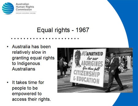 Equal rights - 1967. Australia has been relatively slow in granting equal rights to Indigenous Australians. It takes time for people to be empowered to access their rights.