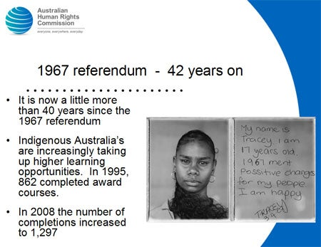1967 referendum  -  42 years on. It is now a little more than 40 years since the 1967 referendum. Indigenous Australia's are increasingly taking up higher learning opportunities. In 1995, 862 completed award courses. In 2008 the number of completions increased to 1,297.