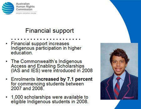Financial support. Financial support increases Indigenous participation in higher education. The Commonwealth's Indigenous Access and Enabling Scholarships (IAS and IES) were introduced in 2008. Enrolments increased by 7.1 percent for commencing students between 2007 and 2008. 1,000 scholarships were available to eligible Indigenous students in 2008.