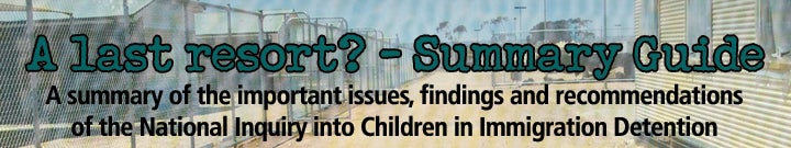 A Last Resort? - SUMMARY GUIDE. A Summary of the important issues, findings and recommendations of the National Inquiry into Children in Immigration Detention