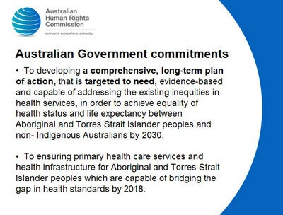 Australian Government commitments      To developing a comprehensive, long-term plan of action, that is targeted to need, evidence-based and capable of addressing the existing inequities in health services, in order to achieve equality of health status and life expectancy between Aboriginal and Torres Strait Islander peoples and non- Indigenous Australians by 2030.    To ensuring primary health care services and health infrastructure for Aboriginal and Torres Strait Islander peoples which are capable of bridging the gap in health standards by 2018.
