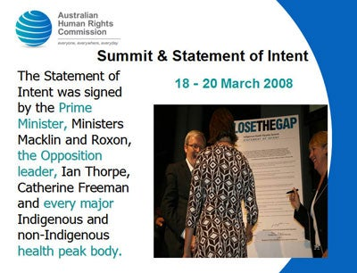 Summit & Statement of Intent 18 - 20 March 2008 The Statement of Intent was signed by the Prime Minister, Ministers Macklin and Roxon, the Opposition leader, Ian Thorpe, Catherine Freeman and every major Indigenous and non-Indigenous health peak body.