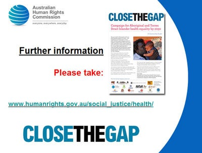 Please take a copy of the Close the Gap Community Guide. Also available online at www.humanrights.gov.au/social_justice/health/