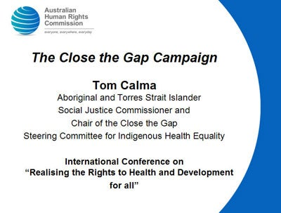 "The Close the Gap Campaign  Tom Calma - Aboriginal and Torres Strait Islander  Social Justice Commissioner and  Chair of the Close the Gap  Steering Committee for Indigenous Health Equality  International Conference on ""Realising the Rights to Health and Development  for all"""