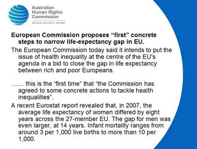 "European Commission proposes ""first"" concrete steps to narrow life-expectancy gap in EU.  The European Commission today said it intends to put the issue of health inequality at the centre of the EU's agenda in a bid to close the gap in life expectancy between rich and poor Europeans.   …… this is the ""first time"" that ""the Commission has agreed to some concrete actions to tackle health inequalities"".   A recent Eurostat report revealed that, in 2007, the average life expectancy of women differed by eight years across the 27-member EU. The gap for men was even larger, at 14 years. Infant mortality ranges from around 3 per 1,000 live births to more than 10 per 1,000."