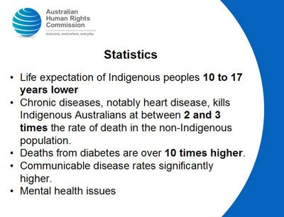 Statistics Life expectation of Indigenous peoples 10 to 17 years lower Chronic diseases, notably heart disease, kills Indigenous Australians at between 2 and 3 times the rate of death in the non-Indigenous population.  Deaths from diabetes are over 10 times higher. Communicable disease rates significantly higher. Mental health issues