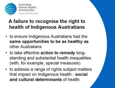 A failure to recognise the right to health of Indigenous Australians to ensure Indigenous Australians had the same opportunities to be as healthy as other Australians to take effective action to remedy long-standing and substantial health inequalities (with, for example, special measures) to address a range of rights subject matters that impact on Indigenous health - social and cultural determinants of health.
