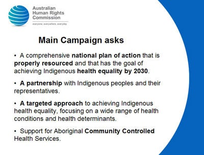 Main Campaign asks   A comprehensive national plan of action that is properly resourced and that has the goal of achieving Indigenous health equality by 2030.    A partnership with Indigenous peoples and their representatives.    A targeted approach to achieving Indigenous health equality, focusing on a wide range of health conditions and health determinants.    Support for Aboriginal Community Controlled Health Services.