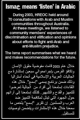 Isma means 'listen' in Arabic. During 2003, HREOC held around 70 consultations with Arab and Muslim communities throughout Australia. At these meetings, we listened to community members' experiences of discrimination and vilification and opinions about efforts to fight anti-Arab and anti-Muslim prejudice. The Isma report summarises what we heard and makes recommendations for the future.