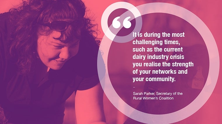 """It is during the most challenging times, such as the current dairy crisis you realise the strengths of your networks and community"" - Sarah Parker, Rural Women's Coalition"